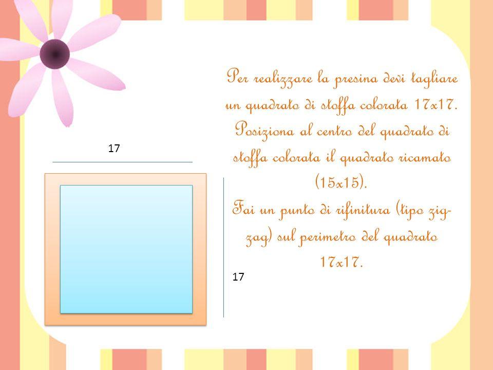 Per realizzare la presina devi tagliare un quadrato di stoffa colorata 17x17.