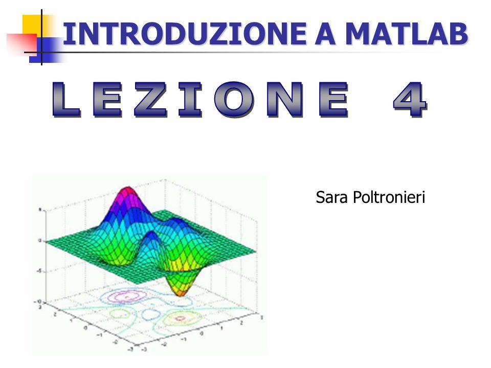 INTRODUZIONE A MATLAB LEZIONE 4 Sara Poltronieri slide3.4 matlabintro