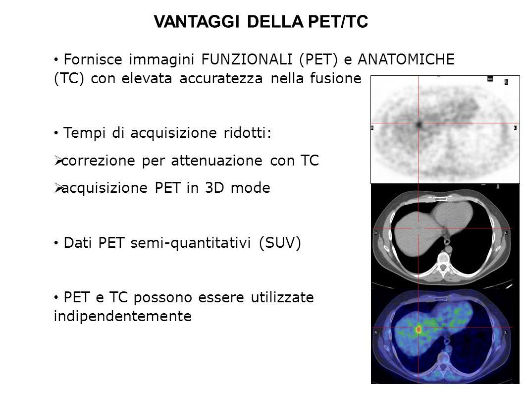 VANTAGGI DELLA PET/TC Fornisce immagini FUNZIONALI (PET) e ANATOMICHE (TC) con elevata accuratezza nella fusione.