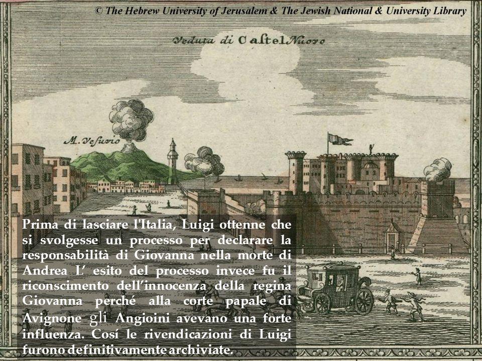 Prima di lasciare l Italia, Luigi ottenne che si svolgesse un processo per declarare la responsabilità di Giovanna nella morte di Andrea L' esito del processo invece fu il riconscimento dell'innocenza della regina Giovanna perché alla corte papale di Avignone gli Angioini avevano una forte influenza.