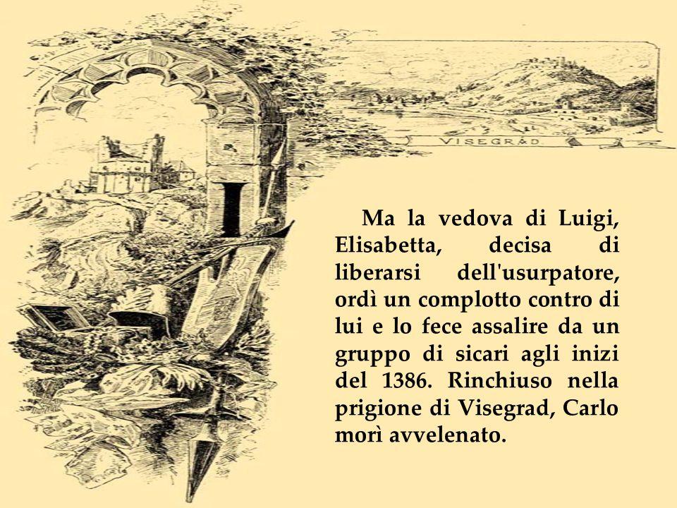 Ma la vedova di Luigi, Elisabetta, decisa di liberarsi dell usurpatore, ordì un complotto contro di lui e lo fece assalire da un gruppo di sicari agli inizi del 1386.