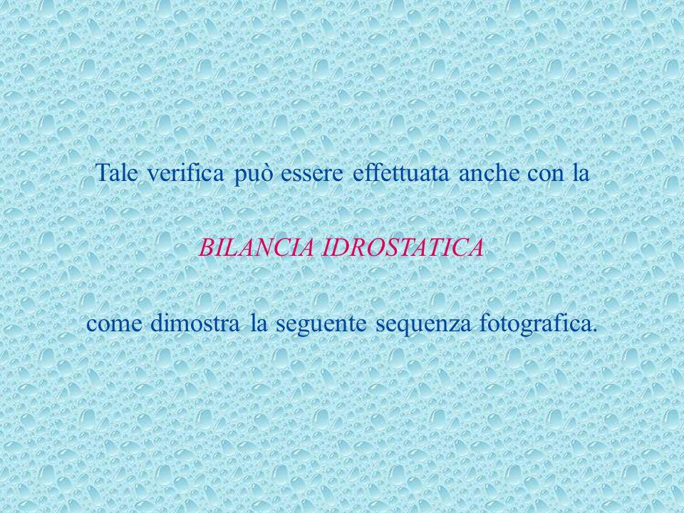 Tale verifica può essere effettuata anche con la BILANCIA IDROSTATICA come dimostra la seguente sequenza fotografica.