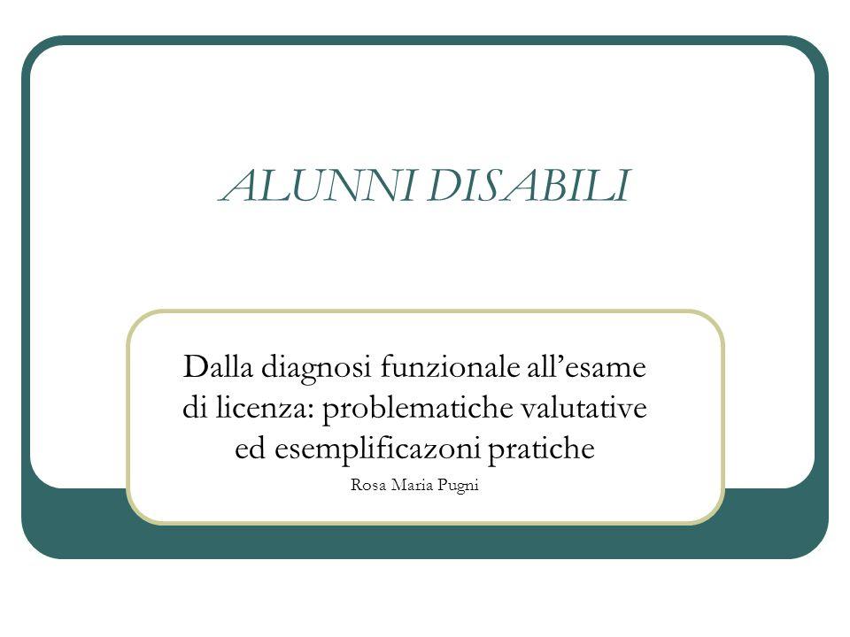 ALUNNI DISABILI Dalla diagnosi funzionale all'esame di licenza: problematiche valutative ed esemplificazoni pratiche.