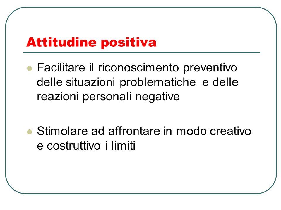 Attitudine positiva Facilitare il riconoscimento preventivo delle situazioni problematiche e delle reazioni personali negative.