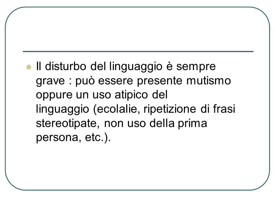 Il disturbo del linguaggio è sempre grave : può essere presente mutismo oppure un uso atipico del linguaggio (ecolalie, ripetizione di frasi stereotipate, non uso della prima persona, etc.).