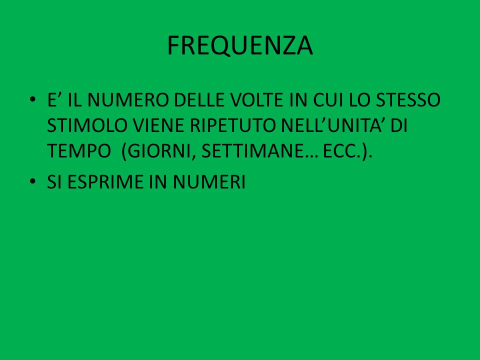 FREQUENZAE' IL NUMERO DELLE VOLTE IN CUI LO STESSO STIMOLO VIENE RIPETUTO NELL'UNITA' DI TEMPO (GIORNI, SETTIMANE… ECC.).