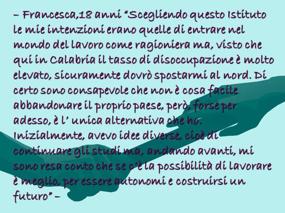 – Francesca,18 anni Scegliendo questo Istituto le mie intenzioni erano quelle di entrare nel mondo del lavoro come ragioniera ma, visto che qui in Calabria il tasso di disoccupazione è molto elevato, sicuramente dovrò spostarmi al nord.