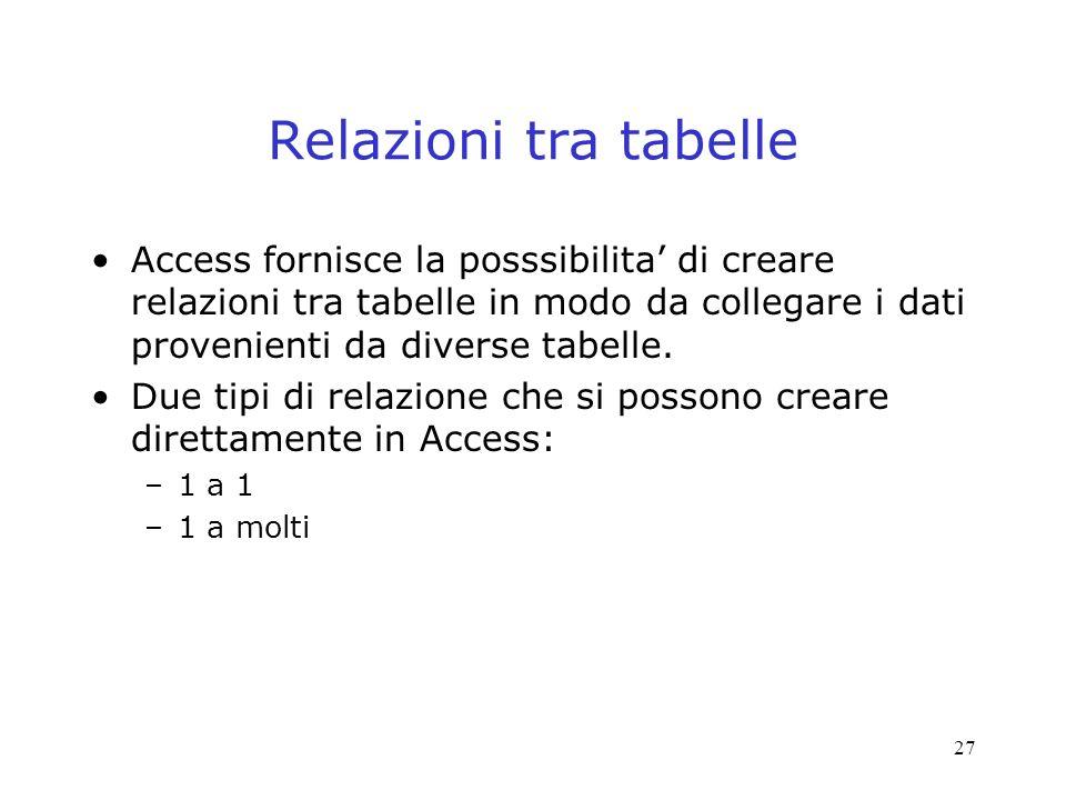 Relazioni tra tabelle Access fornisce la posssibilita' di creare relazioni tra tabelle in modo da collegare i dati provenienti da diverse tabelle.