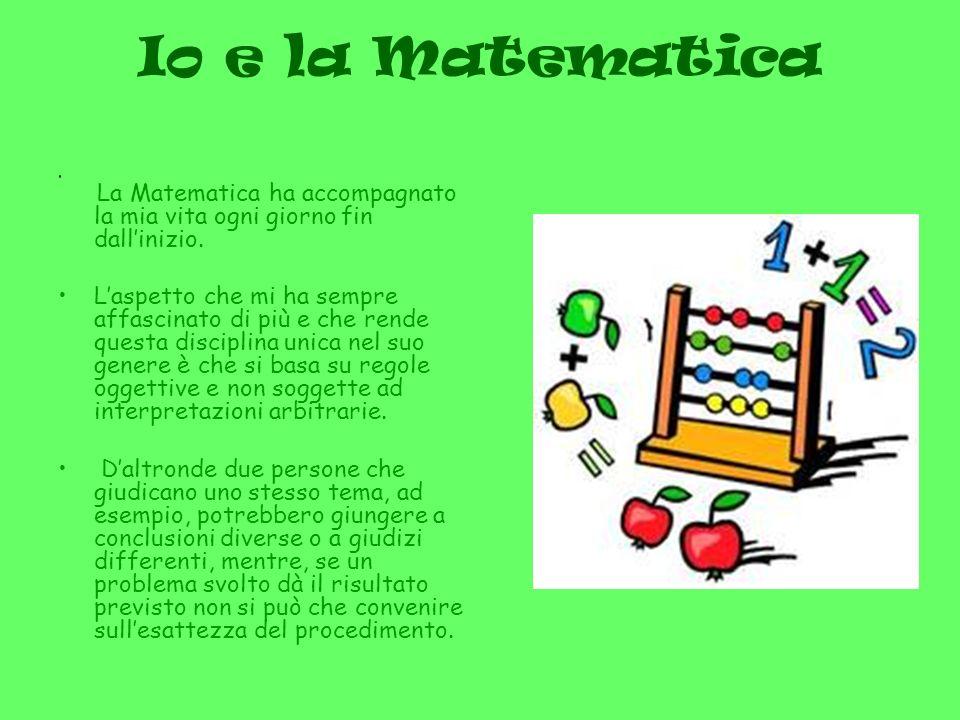 Io e la Matematica La Matematica ha accompagnato la mia vita ogni giorno fin dall'inizio.