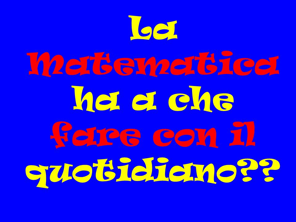 La Matematica ha a che fare con il quotidiano