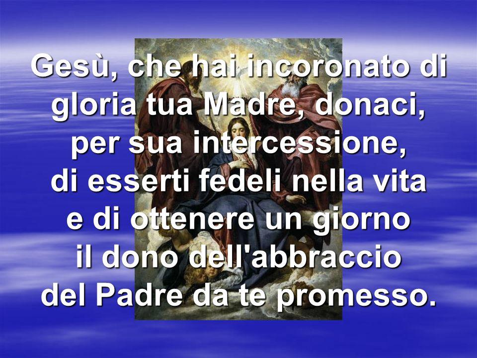 Gesù, che hai incoronato di gloria tua Madre, donaci, per sua intercessione, di esserti fedeli nella vita e di ottenere un giorno il dono dell abbraccio del Padre da te promesso.