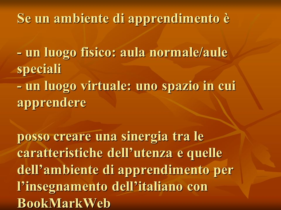 Se un ambiente di apprendimento è - un luogo fisico: aula normale/aule speciali - un luogo virtuale: uno spazio in cui apprendere posso creare una sinergia tra le caratteristiche dell'utenza e quelle dell'ambiente di apprendimento per l'insegnamento dell'italiano con BookMarkWeb