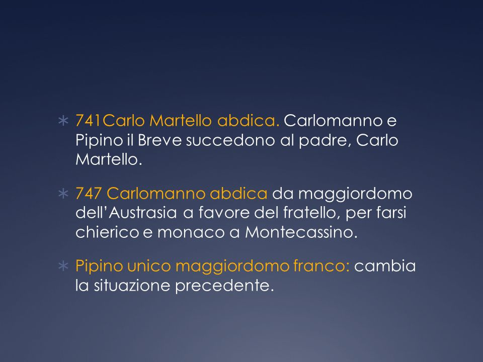 741Carlo Martello abdica. Carlomanno e Pipino il Breve succedono al padre, Carlo Martello.