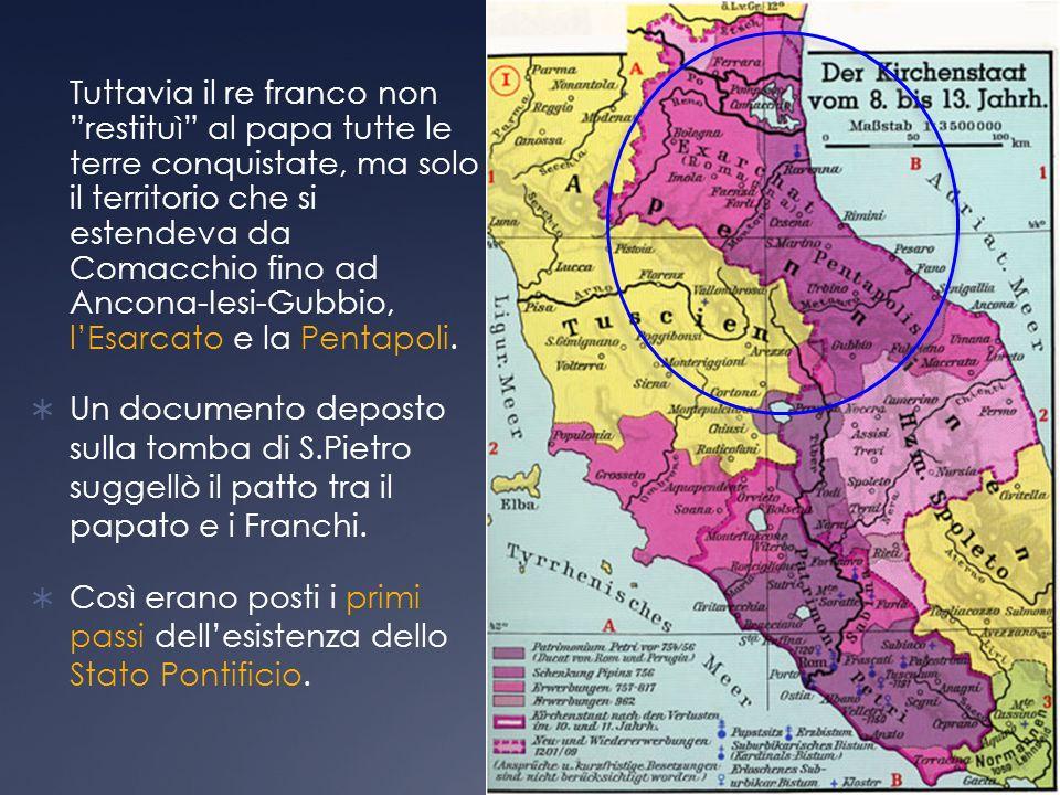 Tuttavia il re franco non restituì al papa tutte le terre conquistate, ma solo il territorio che si estendeva da Comacchio fino ad Ancona-Iesi-Gubbio, l'Esarcato e la Pentapoli.
