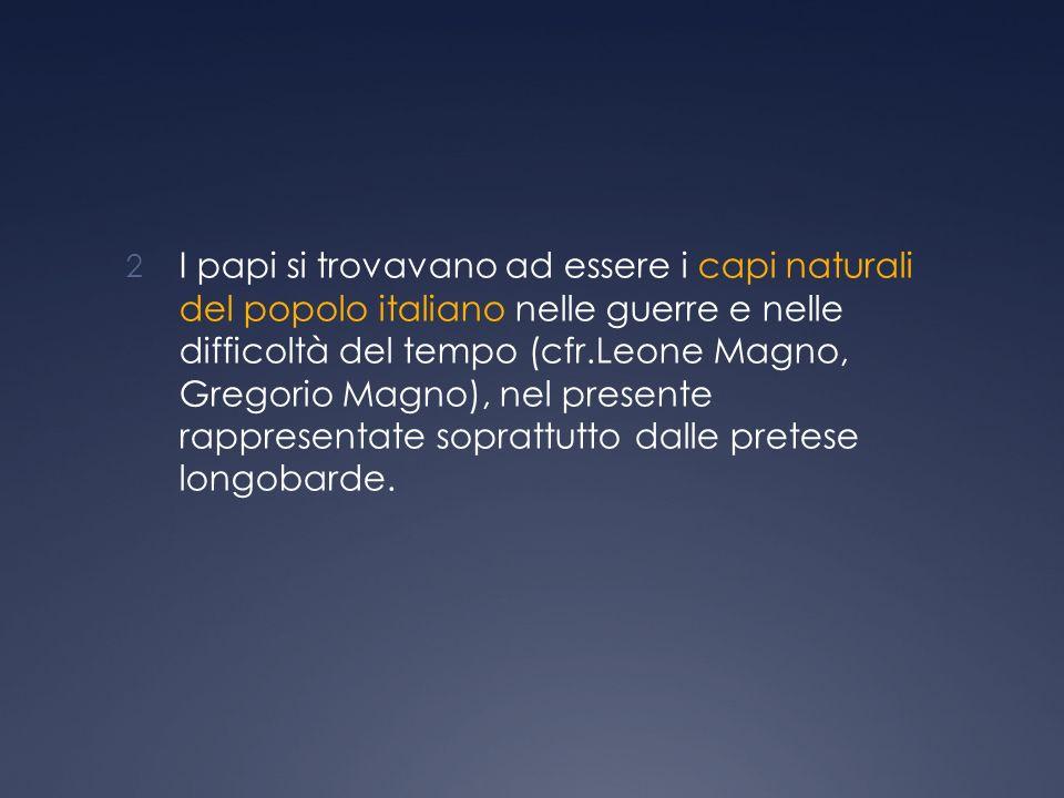 I papi si trovavano ad essere i capi naturali del popolo italiano nelle guerre e nelle difficoltà del tempo (cfr.Leone Magno, Gregorio Magno), nel presente rappresentate soprattutto dalle pretese longobarde.