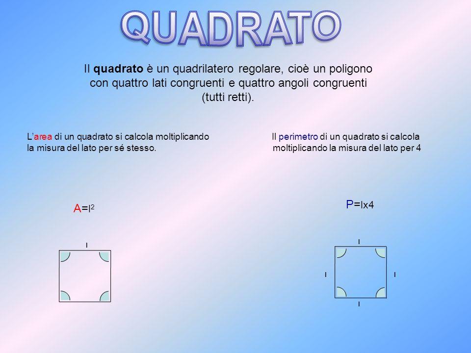 QUADRATO Il quadrato è un quadrilatero regolare, cioè un poligono con quattro lati congruenti e quattro angoli congruenti (tutti retti).