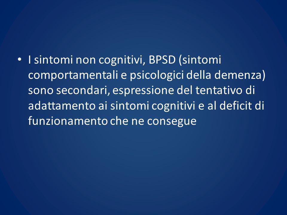 I sintomi non cognitivi, BPSD (sintomi comportamentali e psicologici della demenza) sono secondari, espressione del tentativo di adattamento ai sintomi cognitivi e al deficit di funzionamento che ne consegue