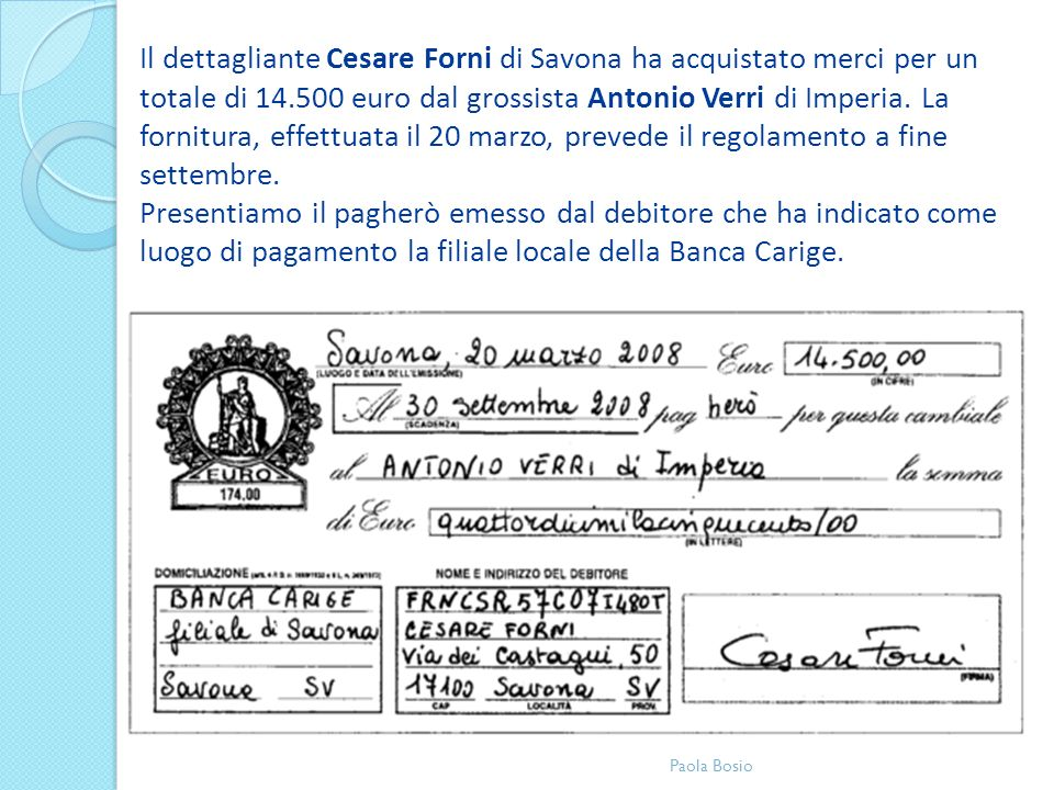 Il dettagliante Cesare Forni di Savona ha acquistato merci per un totale di 14.500 euro dal grossista Antonio Verri di Imperia. La fornitura, effettuata il 20 marzo, prevede il regolamento a fine settembre. Presentiamo il pagherò emesso dal debitore che ha indicato come luogo di pagamento la filiale locale della Banca Carige.