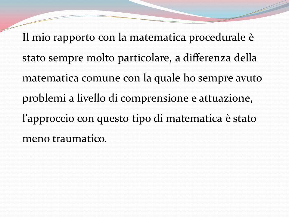 Il mio rapporto con la matematica procedurale è stato sempre molto particolare, a differenza della matematica comune con la quale ho sempre avuto problemi a livello di comprensione e attuazione, l'approccio con questo tipo di matematica è stato meno traumatico.