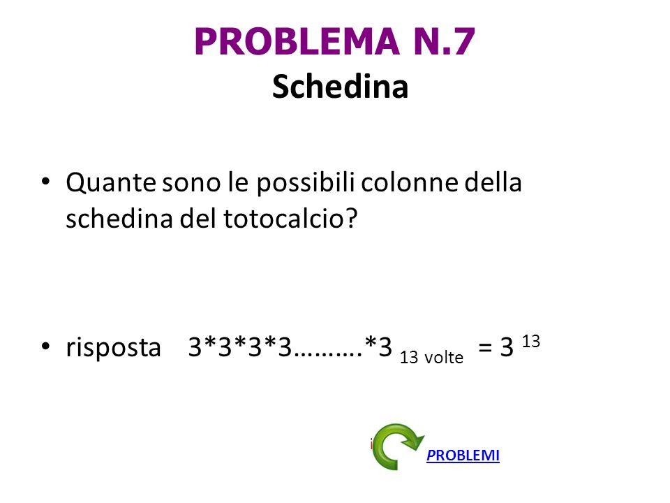 PROBLEMA N.7 Schedina Quante sono le possibili colonne della schedina del totocalcio risposta 3*3*3*3……….*3 13 volte = 3 13.