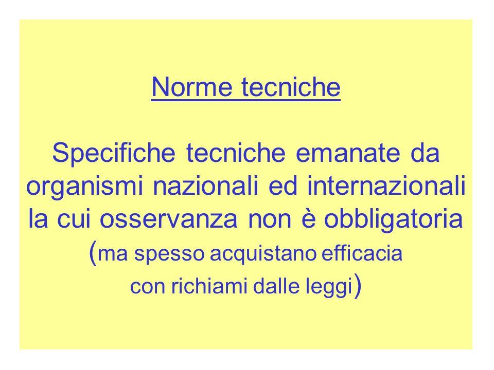 Norme tecniche Specifiche tecniche emanate da organismi nazionali ed internazionali la cui osservanza non è obbligatoria (ma spesso acquistano efficacia con richiami dalle leggi)
