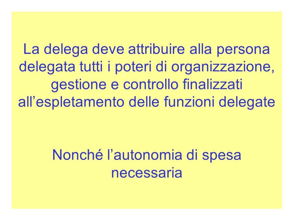 La delega deve attribuire alla persona delegata tutti i poteri di organizzazione, gestione e controllo finalizzati all'espletamento delle funzioni delegate Nonché l'autonomia di spesa necessaria