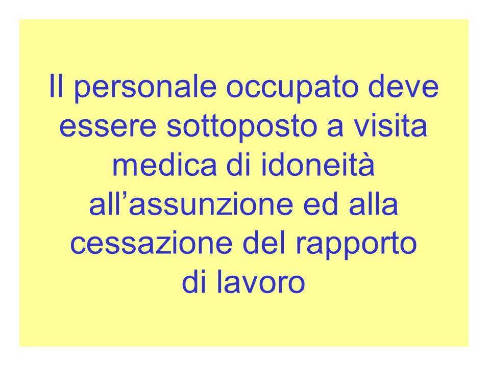 Il personale occupato deve essere sottoposto a visita medica di idoneità all'assunzione ed alla cessazione del rapporto di lavoro
