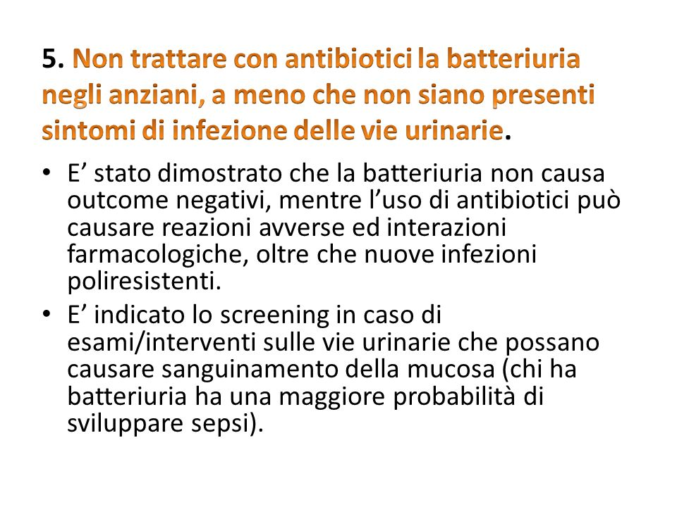 5. Non trattare con antibiotici la batteriuria negli anziani, a meno che non siano presenti sintomi di infezione delle vie urinarie.