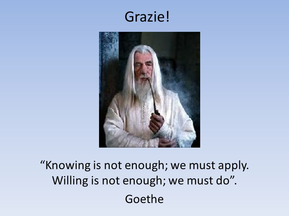 Grazie! Knowing is not enough; we must apply. Willing is not enough; we must do . Goethe