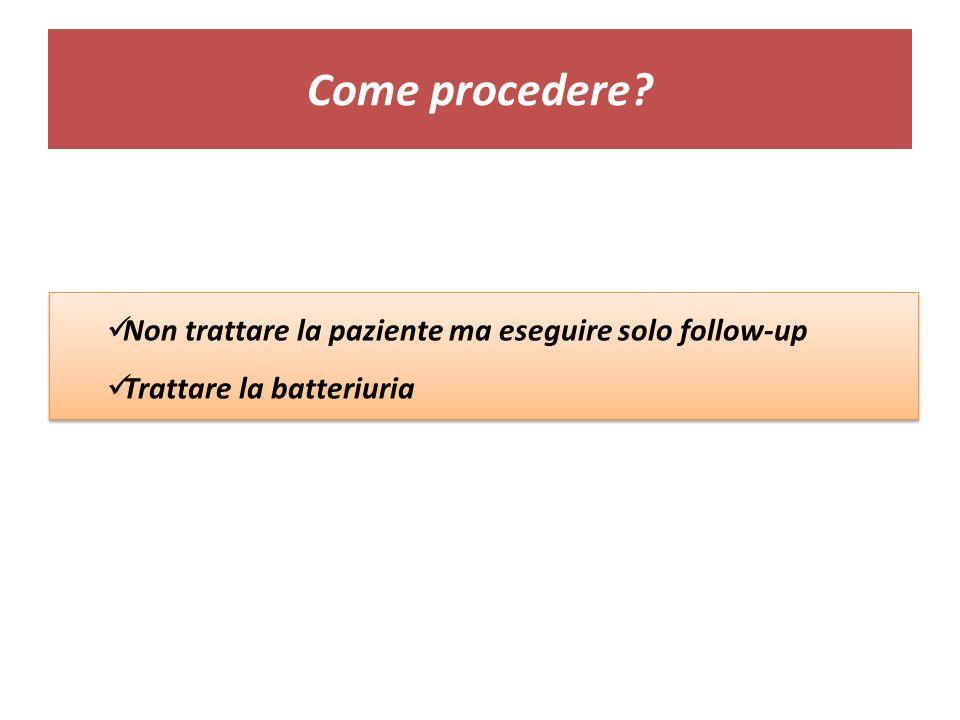 Come procedere Non trattare la paziente ma eseguire solo follow-up
