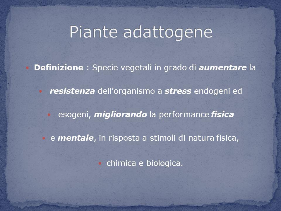 Piante adattogene Definizione : Specie vegetali in grado di aumentare la. resistenza dell'organismo a stress endogeni ed.