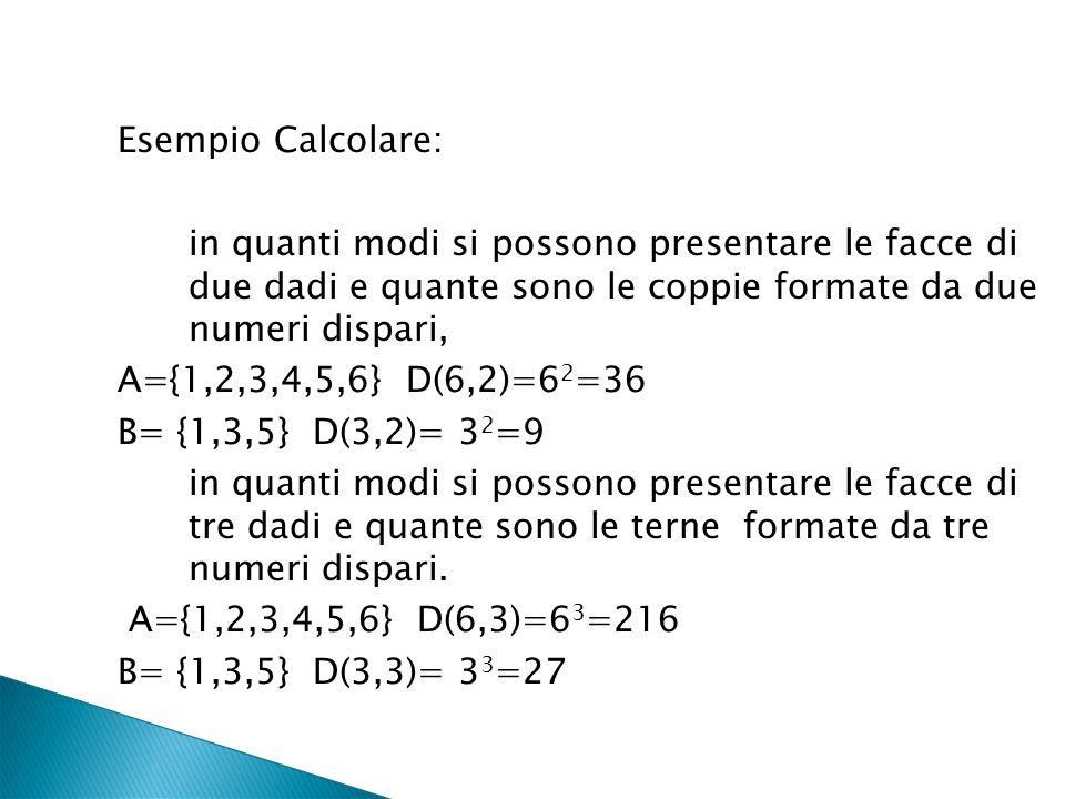 Esempio Calcolare: in quanti modi si possono presentare le facce di due dadi e quante sono le coppie formate da due numeri dispari, A={1,2,3,4,5,6} D(6,2)=62=36 B= {1,3,5} D(3,2)= 32=9 in quanti modi si possono presentare le facce di tre dadi e quante sono le terne formate da tre numeri dispari.
