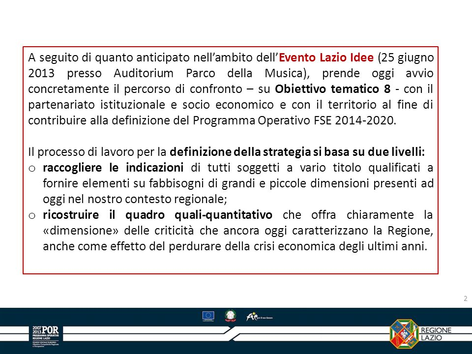 A seguito di quanto anticipato nell'ambito dell'Evento Lazio Idee (25 giugno 2013 presso Auditorium Parco della Musica), prende oggi avvio concretamente il percorso di confronto – su Obiettivo tematico 8 - con il partenariato istituzionale e socio economico e con il territorio al fine di contribuire alla definizione del Programma Operativo FSE 2014-2020.