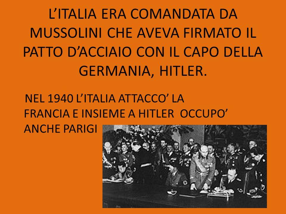 L'ITALIA ERA COMANDATA DA MUSSOLINI CHE AVEVA FIRMATO IL PATTO D'ACCIAIO CON IL CAPO DELLA GERMANIA, HITLER.