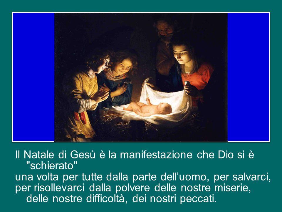 Il Natale di Gesù è la manifestazione che Dio si è schierato una volta per tutte dalla parte dell'uomo, per salvarci, per risollevarci dalla polvere delle nostre miserie, delle nostre difficoltà, dei nostri peccati.