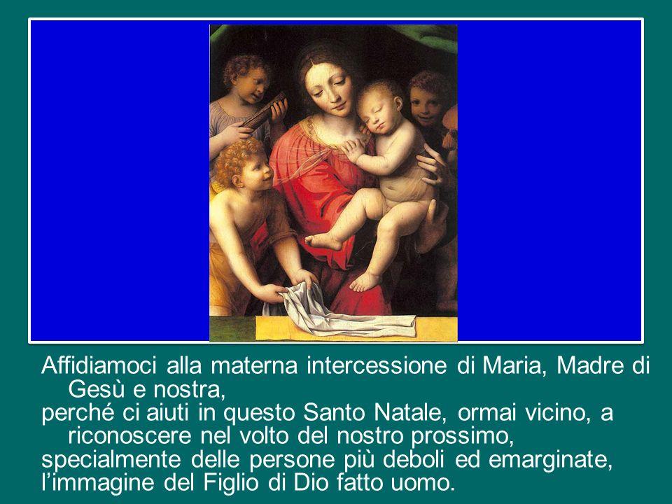 Affidiamoci alla materna intercessione di Maria, Madre di Gesù e nostra, perché ci aiuti in questo Santo Natale, ormai vicino, a riconoscere nel volto del nostro prossimo, specialmente delle persone più deboli ed emarginate, l'immagine del Figlio di Dio fatto uomo.