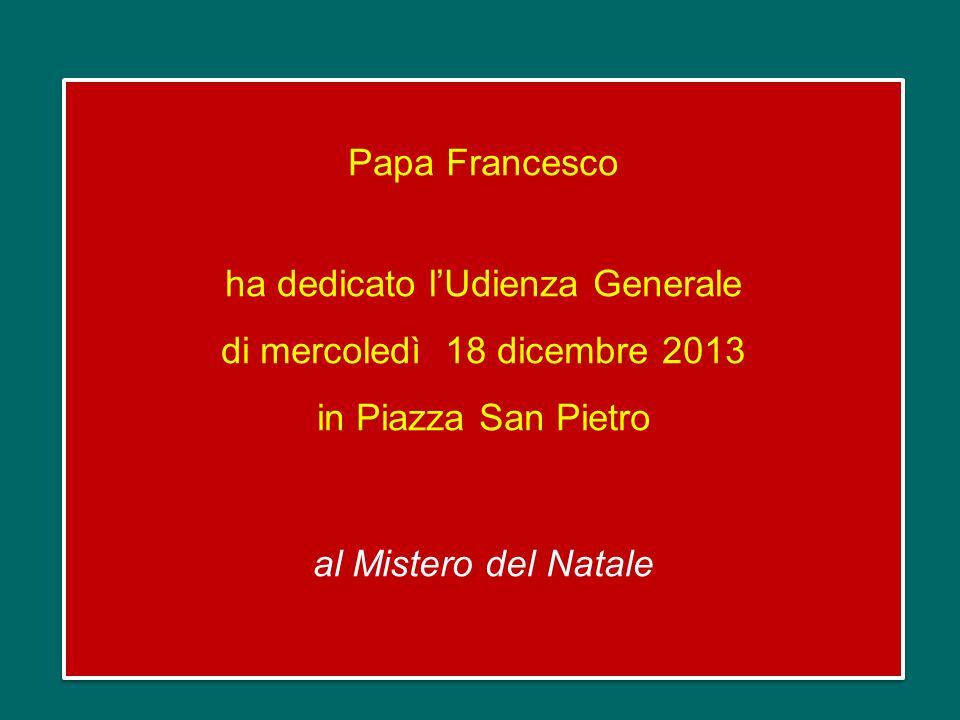 Papa Francesco ha dedicato l'Udienza Generale di mercoledì 18 dicembre 2013 in Piazza San Pietro al Mistero del Natale
