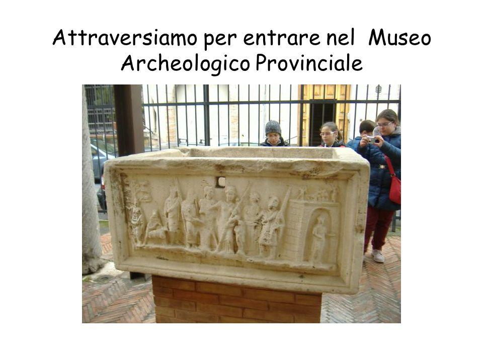 Attraversiamo per entrare nel Museo Archeologico Provinciale