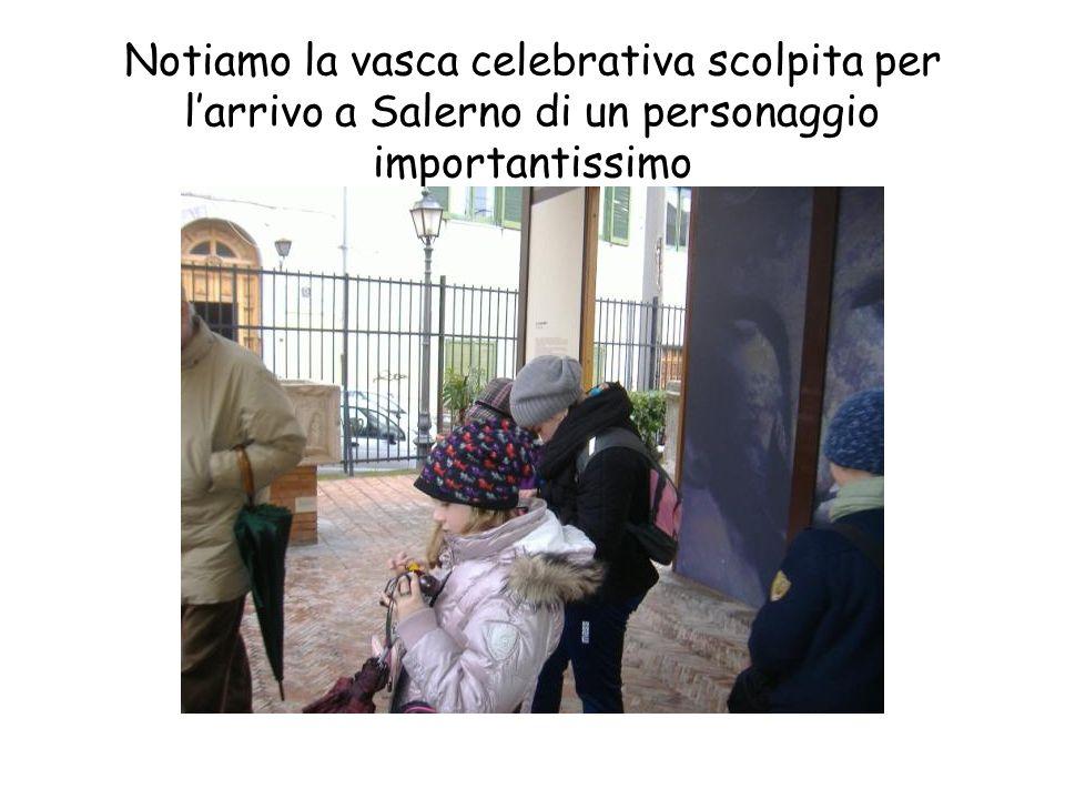 Notiamo la vasca celebrativa scolpita per l'arrivo a Salerno di un personaggio importantissimo