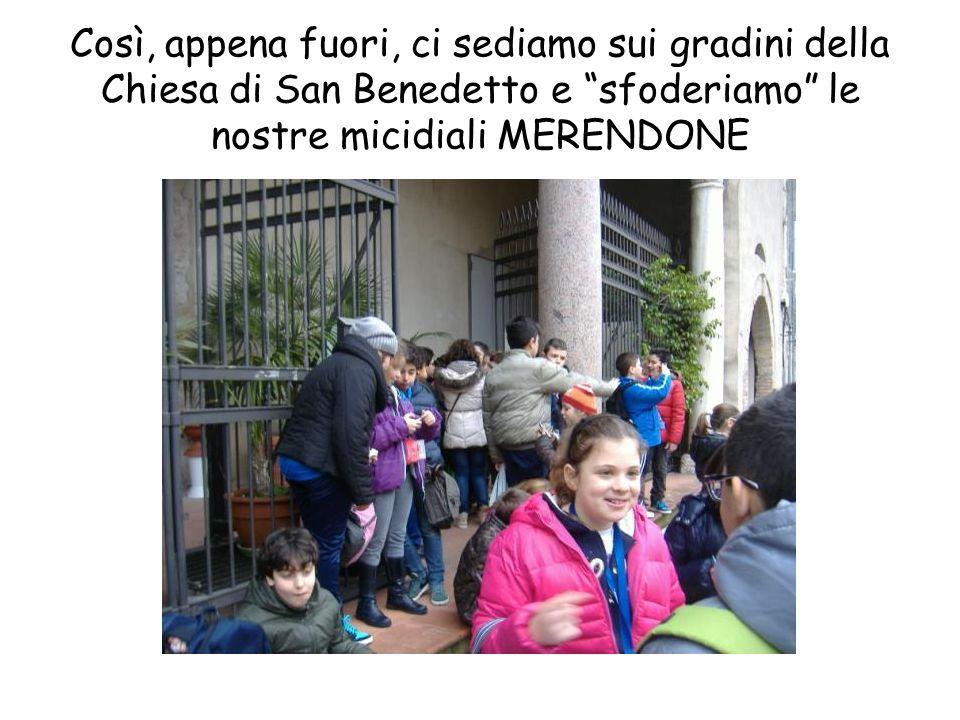 Così, appena fuori, ci sediamo sui gradini della Chiesa di San Benedetto e sfoderiamo le nostre micidiali MERENDONE