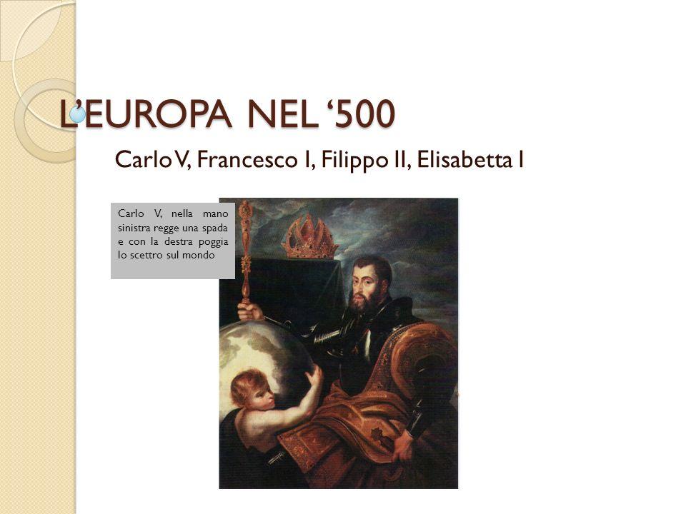 Carlo V, Francesco I, Filippo II, Elisabetta I