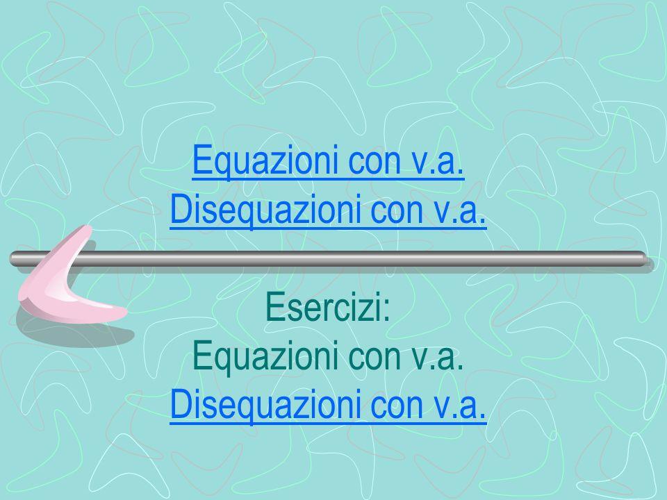 Equazioni con v.a. Disequazioni con v.a. Esercizi: Equazioni con v.a. Disequazioni con v.a.