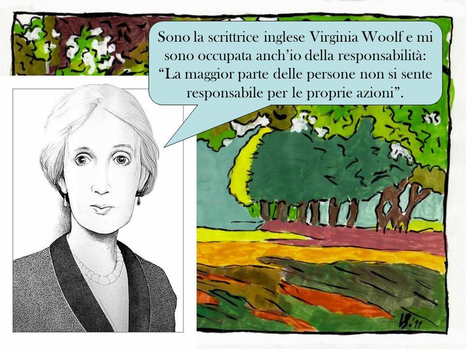 Sono la scrittrice inglese Virginia Woolf e mi sono occupata anch'io della responsabilità: La maggior parte delle persone non si sente responsabile per le proprie azioni .