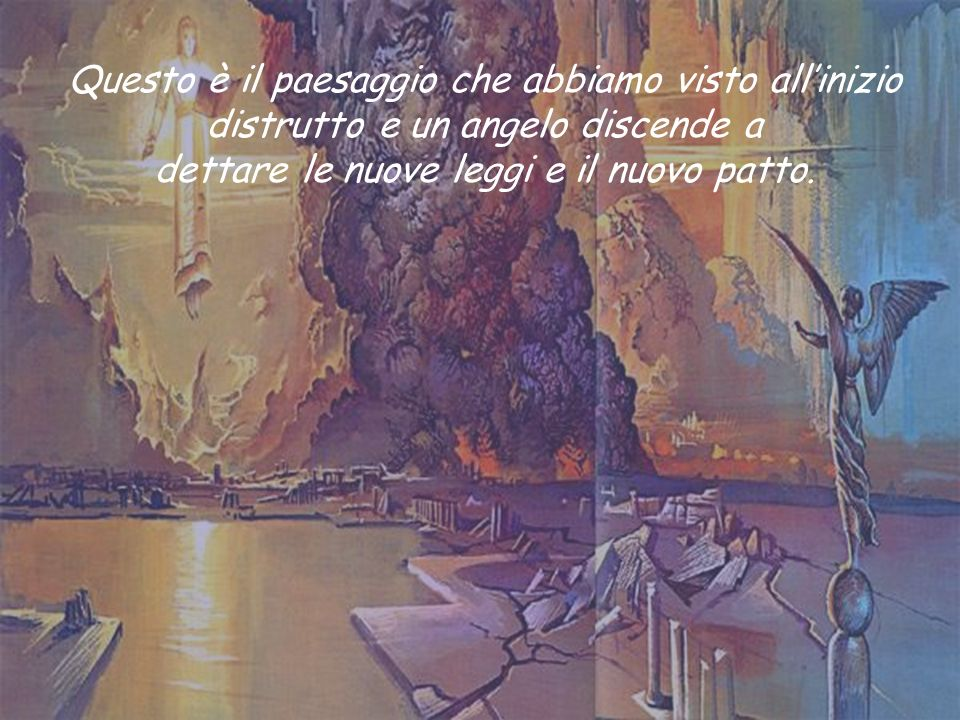 Questo è il paesaggio che abbiamo visto all'inizio distrutto e un angelo discende a dettare le nuove leggi e il nuovo patto.