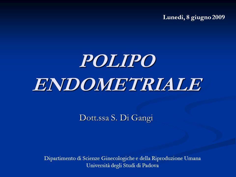 POLIPO ENDOMETRIALE Dott.ssa S. Di Gangi Lunedì, 8 giugno 2009