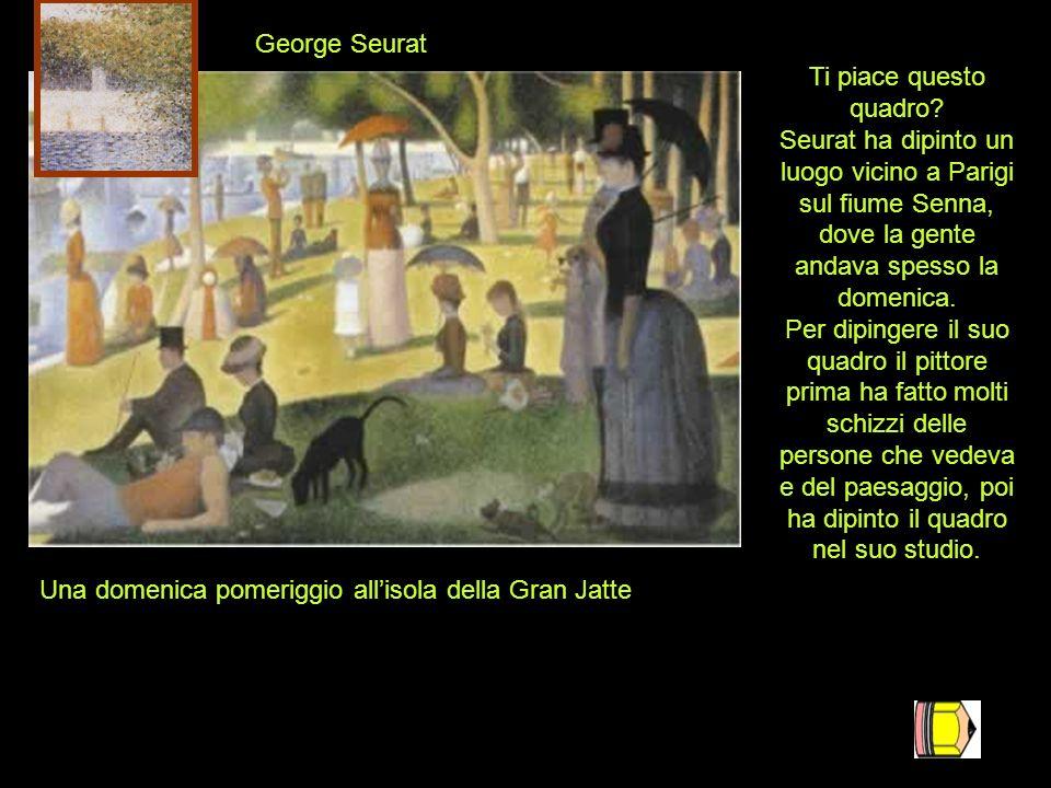 George Seurat Ti piace questo quadro Seurat ha dipinto un luogo vicino a Parigi sul fiume Senna, dove la gente andava spesso la domenica.