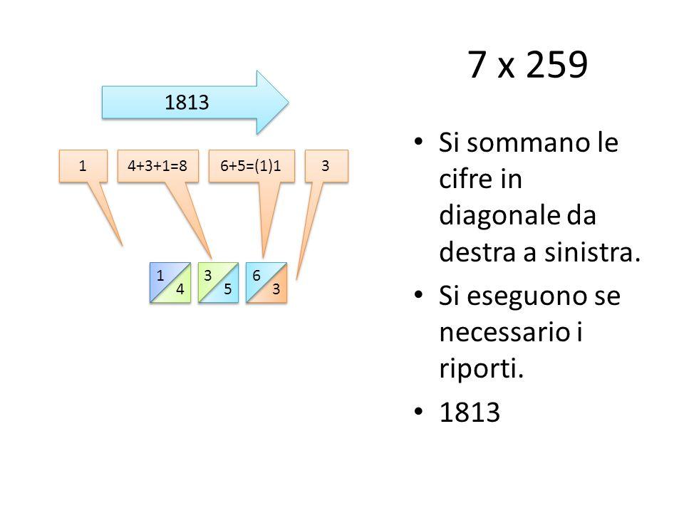7 x 259 Si sommano le cifre in diagonale da destra a sinistra.