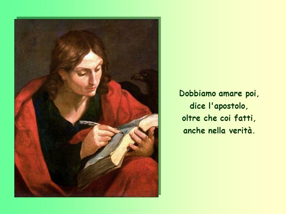 Dobbiamo amare poi, dice l apostolo, oltre che coi fatti, anche nella verità.