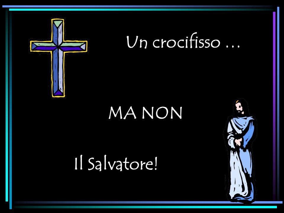 Un crocifisso … MA NON Il Salvatore!
