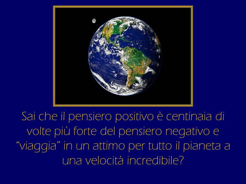 Sai che il pensiero positivo è centinaia di volte più forte del pensiero negativo e viaggia in un attimo per tutto il pianeta a una velocità incredibile